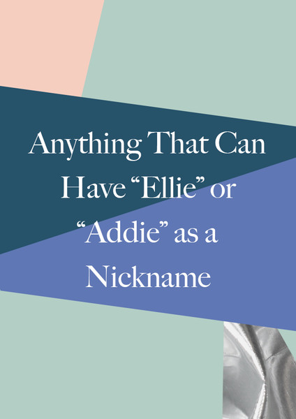 """Anything That Can Have """"Ellie"""" or """"Addie"""" as a Nickname"""
